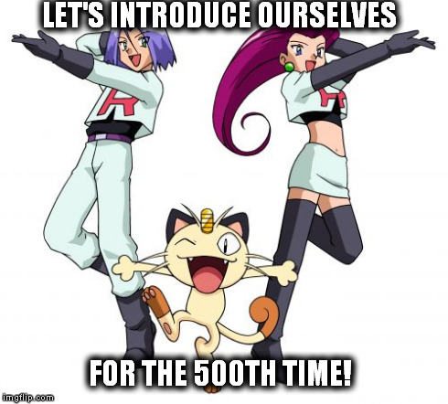 Team Rocket | LET'S INTRODUCE OURSELVES FOR THE 500TH TIME! | image tagged in memes,team rocket | made w/ Imgflip meme maker