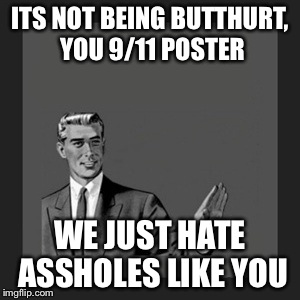 Kill Yourself Guy Meme | ITS NOT BEING BUTTHURT, YOU 9/11 POSTER WE JUST HATE ASSHOLES LIKE YOU | image tagged in memes,kill yourself guy | made w/ Imgflip meme maker