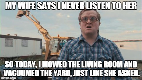 Trailer Park Boys Bubbles | MY WIFE SAYS I NEVER LISTEN TO HER SO TODAY, I MOWED THE LIVING ROOM AND VACUUMED THE YARD, JUST LIKE SHE ASKED. | image tagged in memes,trailer park boys bubbles | made w/ Imgflip meme maker