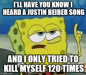 I'll Have You Know Spongebob | I'LL HAVE YOU KNOW I HEARD A JUSTIN BEIBER SONG AND I ONLY TRIED TO KILL MYSELF 120 TIMES | image tagged in memes,ill have you know spongebob | made w/ Imgflip meme maker