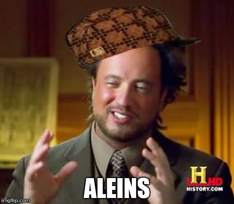 ALEINS | image tagged in memes,ancient aliens,scumbag | made w/ Imgflip meme maker