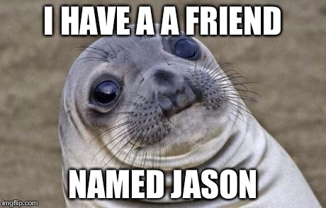 Awkward Moment Sealion Meme | I HAVE A A FRIEND NAMED JASON | image tagged in memes,awkward moment sealion | made w/ Imgflip meme maker