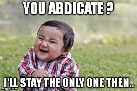 Evil Toddler Meme | YOU ABDICATE ? I'LL STAY THE ONLY ONE THEN.. | image tagged in memes,evil toddler | made w/ Imgflip meme maker