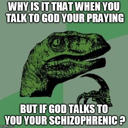 Philosoraptor Meme | WHY IS IT THAT WHEN YOU TALK TO GOD YOUR PRAYING BUT IF GOD TALKS TO YOU YOUR SCHIZOPHRENIC ? | image tagged in memes,philosoraptor | made w/ Imgflip meme maker