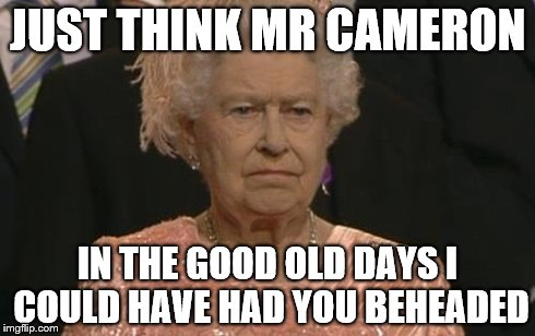 Queen Elizabeth London Olympics Not Amused | JUST THINK MR CAMERON IN THE GOOD OLD DAYS I COULD HAVE HAD YOU BEHEADED | image tagged in queen elizabeth london olympics not amused | made w/ Imgflip meme maker
