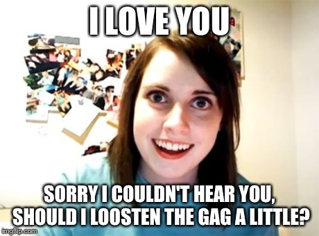 Overly Attached Girlfriend Meme | I LOVE YOU SORRY I COULDN'T HEAR YOU, SHOULD I LOOSTEN THE GAG A LITTLE? | image tagged in memes,overly attached girlfriend | made w/ Imgflip meme maker
