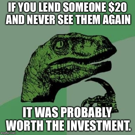 Philosoraptor Meme | IF YOU LEND SOMEONE $20 AND NEVER SEE THEM AGAIN IT WAS PROBABLY WORTH THE INVESTMENT. | image tagged in memes,philosoraptor | made w/ Imgflip meme maker