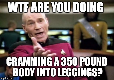 Picard Wtf Meme | WTF ARE YOU DOING CRAMMING A 350 POUND BODY INTO LEGGINGS? | image tagged in memes,picard wtf | made w/ Imgflip meme maker