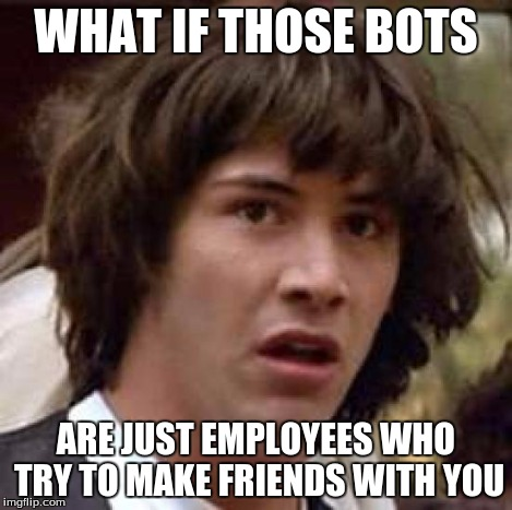 Conspiracy Keanu Meme | WHAT IF THOSE BOTS ARE JUST EMPLOYEES WHO TRY TO MAKE FRIENDS WITH YOU | image tagged in memes,conspiracy keanu | made w/ Imgflip meme maker