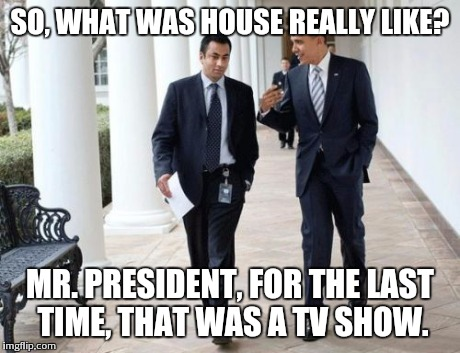 Barack And Kumar 2013 | SO, WHAT WAS HOUSE REALLY LIKE? MR. PRESIDENT, FOR THE LAST TIME, THAT WAS A TV SHOW. | image tagged in memes,barack and kumar 2013 | made w/ Imgflip meme maker