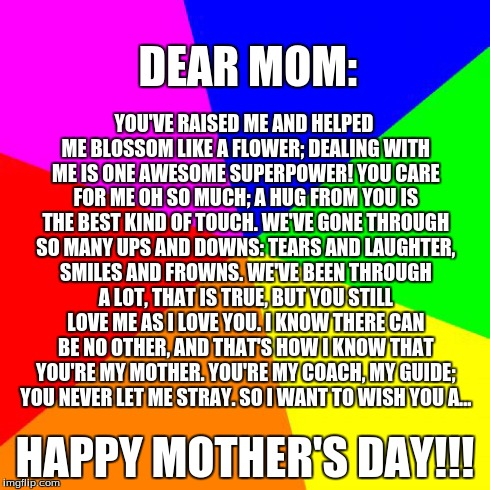 A Poem For My Mom | YOU'VE RAISED ME AND HELPED ME BLOSSOM LIKE A FLOWER; DEALING WITH ME IS ONE AWESOME SUPERPOWER! YOU CARE FOR ME OH SO MUCH; A HUG FROM YOU  | image tagged in memes,blank colored background,mothers day,love | made w/ Imgflip meme maker