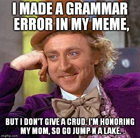 Creepy Condescending Wonka Meme | I MADE A GRAMMAR ERROR IN MY MEME, BUT I DON'T GIVE A CRUD. I'M HONORING MY MOM, SO GO JUMP N A LAKE. | image tagged in memes,creepy condescending wonka | made w/ Imgflip meme maker