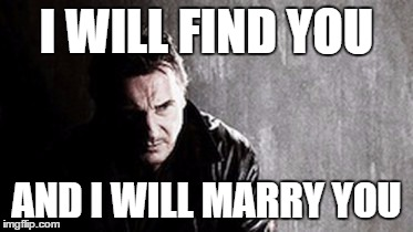 I Will Find You And Kill You | I WILL FIND YOU AND I WILL MARRY YOU | image tagged in memes,i will find you and kill you | made w/ Imgflip meme maker