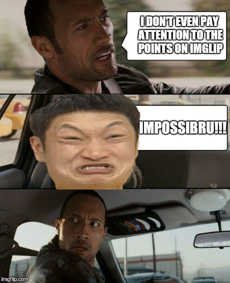 The Rock Driving Meme | I DON'T EVEN PAY ATTENTION TO THE POINTS ON IMGLIP IMPOSSIBRU!!! | image tagged in memes,the rock driving,impossibru,imgflip | made w/ Imgflip meme maker