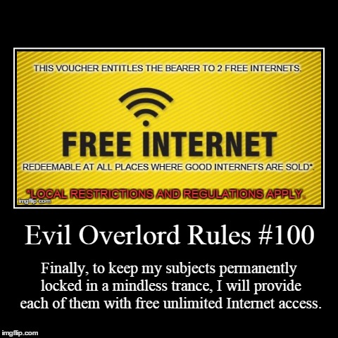 Rules 100 | Evil Overlord Rules #100 | Finally, to keep my subjects permanently locked in a mindless trance, I will provide each of them with free unlim | image tagged in funny,demotivationals,evil overlord rules | made w/ Imgflip demotivational maker