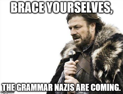 Brace Yourselves X is Coming Meme | BRACE YOURSELVES, THE GRAMMAR NAZIS ARE COMING. | image tagged in memes,brace yourselves x is coming | made w/ Imgflip meme maker