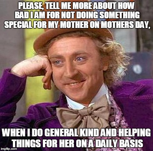 Creepy Condescending Wonka Meme | PLEASE, TELL ME MORE ABOUT HOW BAD I AM FOR NOT DOING SOMETHING SPECIAL FOR MY MOTHER ON MOTHERS DAY, WHEN I DO GENERAL KIND AND HELPING THI | image tagged in memes,creepy condescending wonka | made w/ Imgflip meme maker