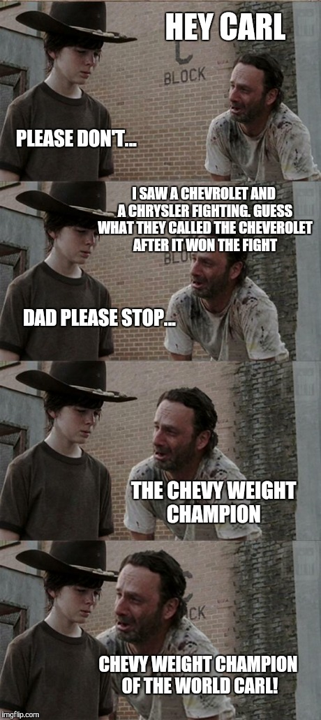 Rick and Carl Long Meme | HEY CARL PLEASE DON'T... I SAW A CHEVROLET AND A CHRYSLER FIGHTING. GUESS WHAT THEY CALLED THE CHEVEROLET AFTER IT WON THE FIGHT DAD PLEASE  | image tagged in memes,rick and carl long | made w/ Imgflip meme maker