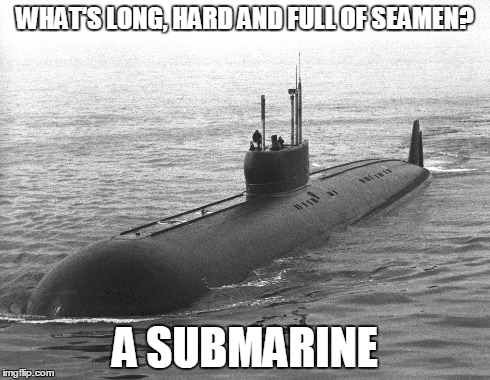Submarine | WHAT'S LONG, HARD AND FULL OF SEAMEN? A SUBMARINE | image tagged in submarine,yay,p,memes | made w/ Imgflip meme maker