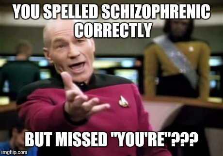 "Picard Wtf Meme | YOU SPELLED SCHIZOPHRENIC CORRECTLY BUT MISSED ""YOU'RE""??? 