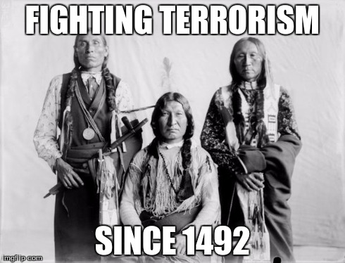 Border Control Indians | FIGHTING TERRORISM SINCE 1492 | image tagged in border control indians | made w/ Imgflip meme maker