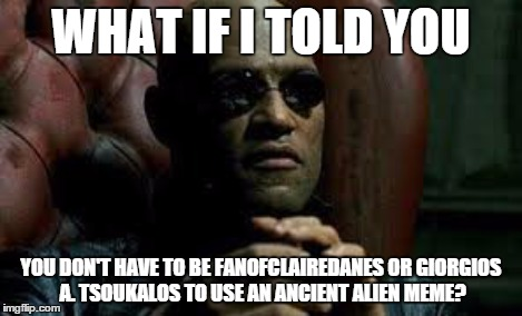 WHAT IF I TOLD YOU YOU DON'T HAVE TO BE FANOFCLAIREDANES OR GIORGIOS A. TSOUKALOS TO USE AN ANCIENT ALIEN MEME? | made w/ Imgflip meme maker