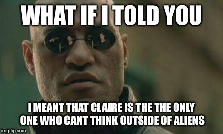Matrix Morpheus Meme | WHAT IF I TOLD YOU I MEANT THAT CLAIRE IS THE THE ONLY ONE WHO CANT THINK OUTSIDE OF ALIENS | image tagged in memes,matrix morpheus | made w/ Imgflip meme maker