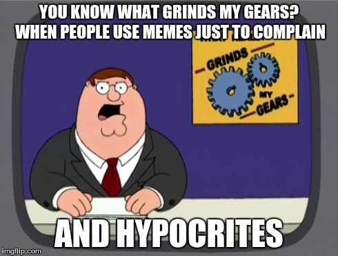 Peter Griffin News | YOU KNOW WHAT GRINDS MY GEARS? WHEN PEOPLE USE MEMES JUST TO COMPLAIN AND HYPOCRITES | image tagged in memes,peter griffin news,double hypocrisy,hypocrite | made w/ Imgflip meme maker