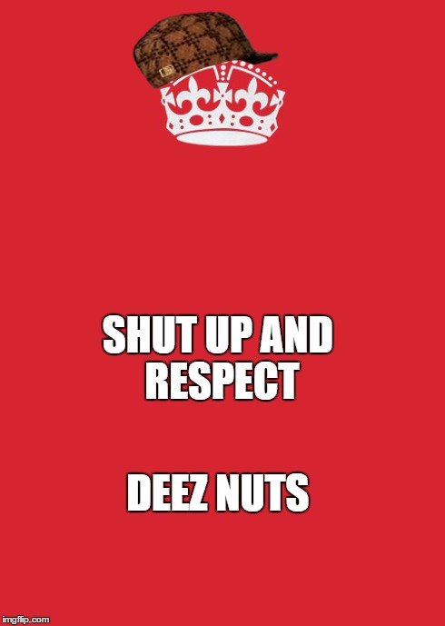 Keep Calm And Carry On Red | SHUT UP AND  RESPECT DEEZ NUTS | image tagged in memes,keep calm and carry on red,scumbag | made w/ Imgflip meme maker