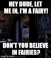 Fairy Chica | HEY DUDE, LET ME IN, I'M A FAIRY! DON'T YOU BELIEVE IN FAIRIES? | image tagged in chica looking in window fnaf | made w/ Imgflip meme maker