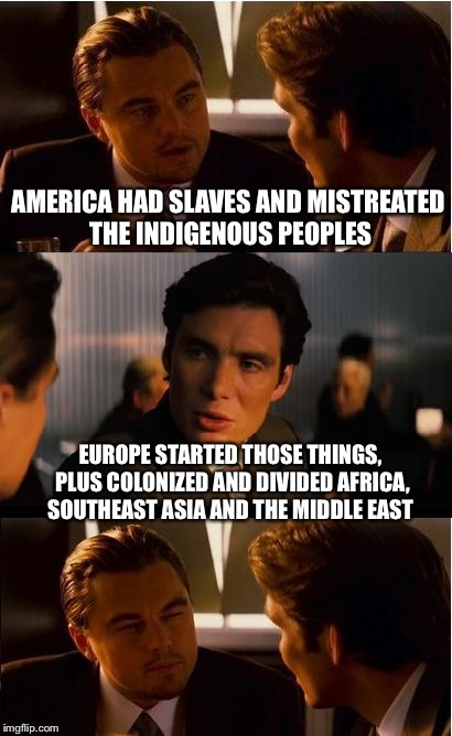 My response to Euro-fanboys talking trash about my country's history | AMERICA HAD SLAVES AND MISTREATED THE INDIGENOUS PEOPLES EUROPE STARTED THOSE THINGS, PLUS COLONIZED AND DIVIDED AFRICA, SOUTHEAST ASIA AND  | image tagged in memes,inception,america,europe,scumbag europe | made w/ Imgflip meme maker