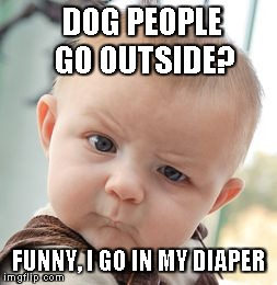 Skeptical Baby Meme | DOG PEOPLE GO OUTSIDE? FUNNY, I GO IN MY DIAPER | image tagged in memes,skeptical baby | made w/ Imgflip meme maker