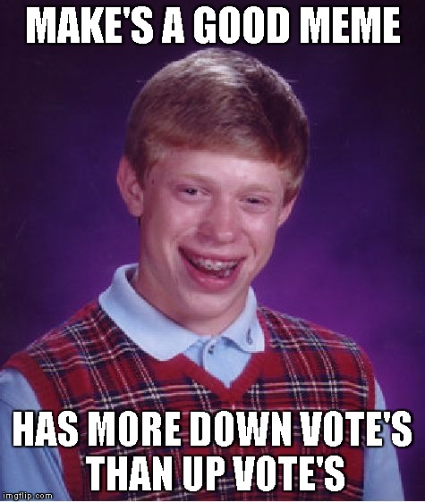 Bad Luck Brian | MAKE'S A GOOD MEME HAS MORE DOWN VOTE'S THAN UP VOTE'S | image tagged in memes,bad luck brian | made w/ Imgflip meme maker