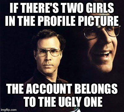 Will Ferrell | IF THERE'S TWO GIRLS IN THE PROFILE PICTURE THE ACCOUNT BELONGS TO THE UGLY ONE | image tagged in memes,will ferrell | made w/ Imgflip meme maker