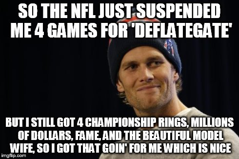 Tom Brady on Deflategate | SO THE NFL JUST SUSPENDED ME 4 GAMES FOR 'DEFLATEGATE' BUT I STILL GOT 4 CHAMPIONSHIP RINGS, MILLIONS OF DOLLARS, FAME, AND THE BEAUTIFUL MO | image tagged in tom brady,deflategate | made w/ Imgflip meme maker