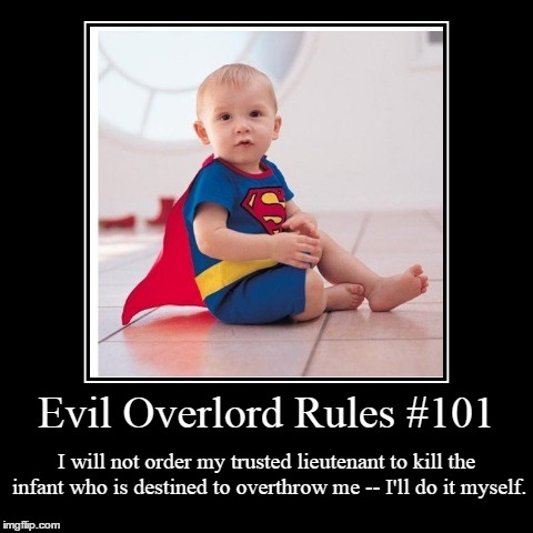 Rules 101 | Evil Overlord Rules #101 | I will not order my trusted lieutenant to kill the infant who is destined to overthrow me -- I'll do it myself. | image tagged in funny,demotivationals,evil overlord rules | made w/ Imgflip demotivational maker