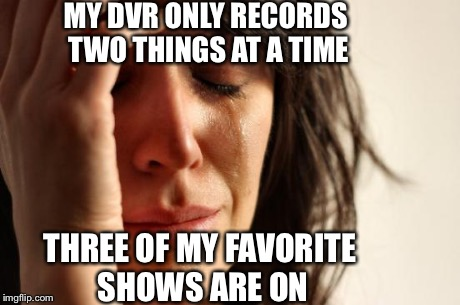 First World Problems Meme | MY DVR ONLY RECORDS TWO THINGS AT A TIME THREE OF MY FAVORITE SHOWS ARE ON | image tagged in memes,first world problems | made w/ Imgflip meme maker