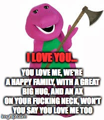 I LOVE YOU... YOU LOVE ME, WE'RE A HAPPY FAMILY, WITH A GREAT BIG HUG, AND AN AX ON YOUR F**KING NECK, WON'T YOU SAY YOU LOVE ME TOO | made w/ Imgflip meme maker