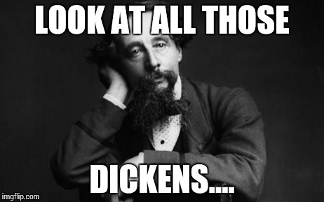 Charles Dickens | LOOK AT ALL THOSE DICKENS.... | image tagged in charles dickens | made w/ Imgflip meme maker