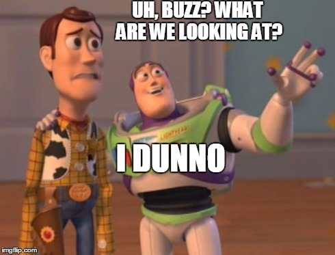 X, X Everywhere Meme | UH, BUZZ? WHAT ARE WE LOOKING AT? I DUNNO | image tagged in memes,x x everywhere | made w/ Imgflip meme maker