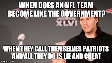 patriots soft balls | WHEN DOES AN NFL TEAM BECOME LIKE THE GOVERNMENT? WHEN THEY CALL THEMSELVES PATRIOTS AND ALL THEY DO IS LIE AND CHEAT | image tagged in patriots soft balls | made w/ Imgflip meme maker