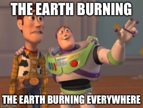 X, X Everywhere Meme | THE EARTH BURNING THE EARTH BURNING EVERYWHERE | image tagged in memes,x x everywhere | made w/ Imgflip meme maker