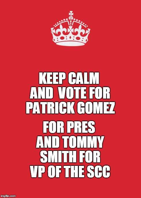 Keep Calm And Carry On Red Meme | KEEP CALM AND  VOTE FOR PATRICK GOMEZ FOR PRES AND TOMMY SMITH FOR VP OF THE SCC | image tagged in memes,keep calm and carry on red | made w/ Imgflip meme maker