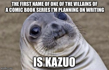 Awkward Moment Sealion Meme | THE FIRST NAME OF ONE OF THE VILLAINS OF A COMIC BOOK SERIES I'M PLANNING ON WRITING IS KAZUO | image tagged in memes,awkward moment sealion | made w/ Imgflip meme maker