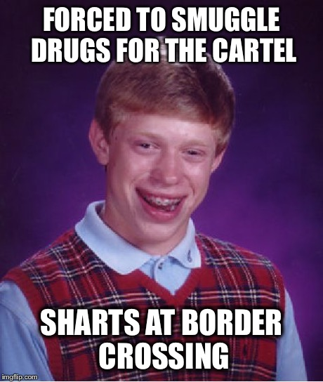 Bad Luck Brian Meme | FORCED TO SMUGGLE DRUGS FOR THE CARTEL SHARTS AT BORDER CROSSING | image tagged in memes,bad luck brian | made w/ Imgflip meme maker