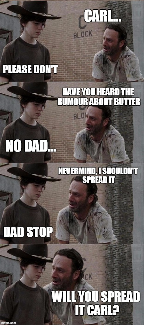 Rick and Carl Long Meme | CARL... PLEASE DON'T HAVE YOU HEARD THE RUMOUR ABOUT BUTTER NO DAD... NEVERMIND, I SHOULDN'T SPREAD IT DAD STOP WILL YOU SPREAD IT CARL? | image tagged in memes,rick and carl long | made w/ Imgflip meme maker