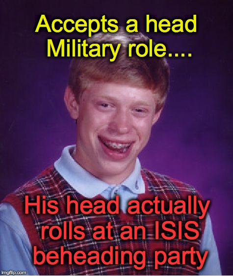 Bad Luck Brian Meme | Accepts a head Military role.... His head actually rolls at an ISIS beheading party | image tagged in memes,bad luck brian | made w/ Imgflip meme maker