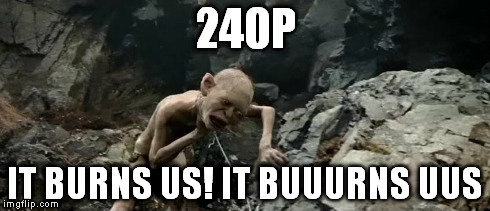 240p nowadays | 240P IT BURNS US! IT BUUURNS UUS | image tagged in first world problems,quality,youtube | made w/ Imgflip meme maker