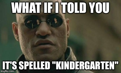 "Matrix Morpheus Meme | WHAT IF I TOLD YOU IT'S SPELLED ""KINDERGARTEN"" 