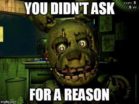 springtrap | YOU DIDN'T ASK FOR A REASON | image tagged in springtrap | made w/ Imgflip meme maker
